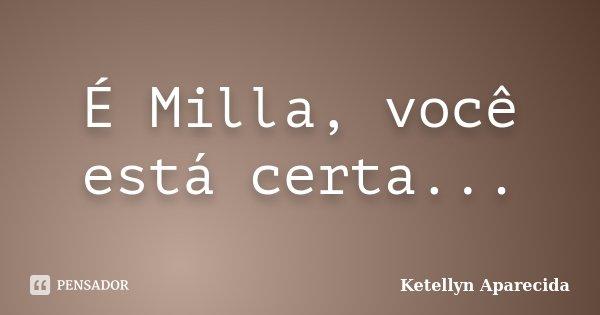 É Milla, você está certa...... Frase de Ketellyn Aparecida.