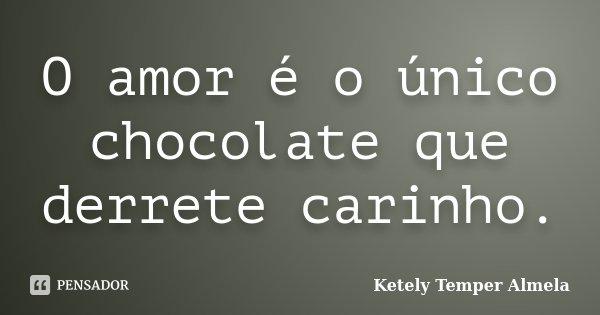 O Amor é O único Chocolate Que Derrete Ketely Temper Almela