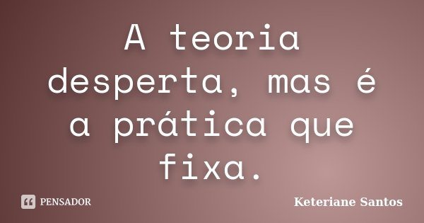 A teoria desperta, mas é a prática que fixa.... Frase de Keteriane Santos.