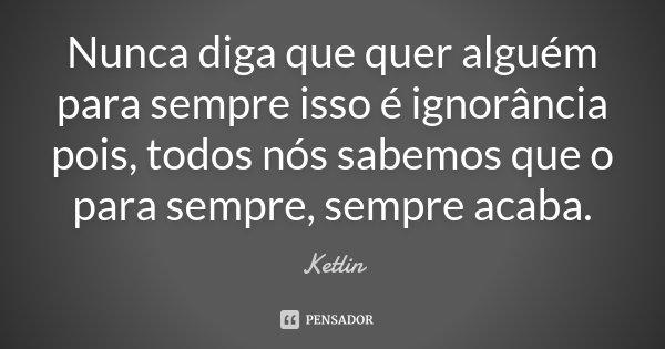 Nunca diga que quer alguém para sempre isso é ignorância pois, todos nós sabemos que o para sempre, sempre acaba.... Frase de Ketlin.