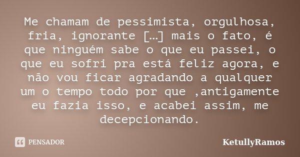 Me chamam de pessimista, orgulhosa, fria, ignorante […] mais o fato, é que ninguém sabe o que eu passei, o que eu sofri pra está feliz agora, e não vou ficar ag... Frase de KetullyRamos.