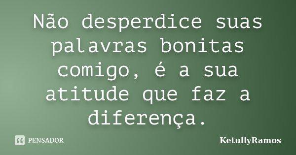 Não desperdice suas palavras bonitas comigo, é a sua atitude que faz a diferença.... Frase de KetullyRamos.