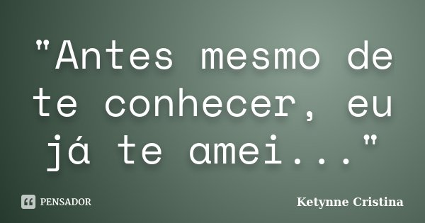 """""""Antes mesmo de te conhecer, eu já te amei...""""... Frase de Ketynne Cristina."""