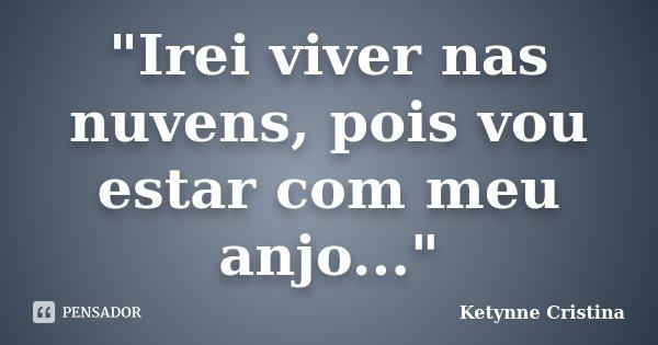 """""""Irei viver nas nuvens, pois vou estar com meu anjo...""""... Frase de Ketynne Cristina."""