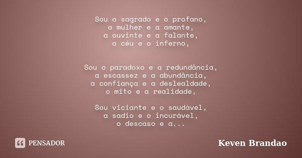 Sou o sagrado e o profano, a mulher e a amante, a ouvinte e a falante, o céu e o inferno, Sou o paradoxo e a redundância, a escassez e a abundância, a confiança... Frase de Keven Brandao.