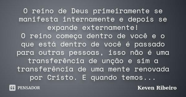 O reino de Deus primeiramente se manifesta internamente e depois se expande externamente! O reino começa dentro de você e o que está dentro de você é passado pa... Frase de Keven Ribeiro.