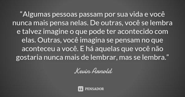 """""""Algumas pessoas passam por sua vida e você nunca mais pensa nelas. De outras, você se lembra e talvez imagine o que pode ter acontecido com elas. Outras, você ... Frase de Kevin Arnold."""