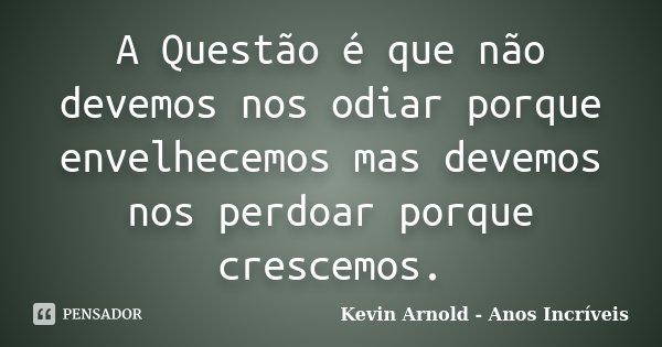 A Questão é que não devemos nos odiar porque envelhecemos mas devemos nos perdoar porque crescemos.... Frase de Kevin Arnold - Anos Incriveis.