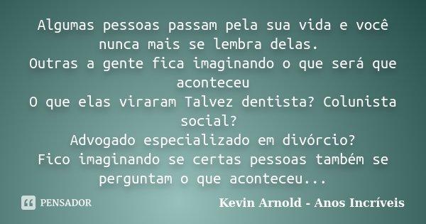 Algumas pessoas passam pela sua vida e você nunca mais se lembra delas. Outras a gente fica imaginando o que será que aconteceu O que elas viraram Talvez dentis... Frase de Kevin Arnold - Anos Incriveis.