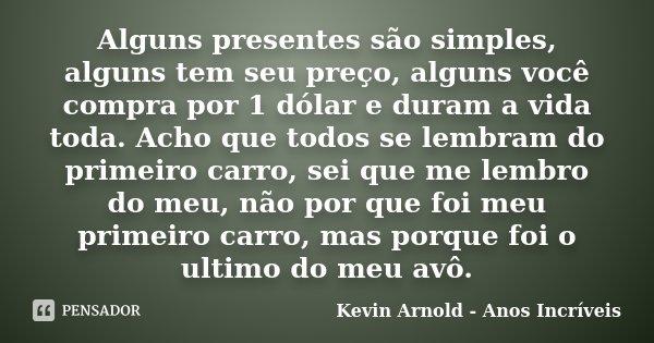 Alguns presentes são simples, alguns tem seu preço, alguns você compra por 1 dólar e duram a vida toda. Acho que todos se lembram do primeiro carro, sei que me ... Frase de Kevin Arnold - Anos Incriveis.