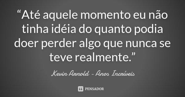 """""""Até aquele momento eu não tinha idéia do quanto podia doer perder algo que nunca se teve realmente.""""... Frase de Kevin Arnold - Anos Incríveis."""