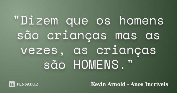 """""""Dizem que os homens são crianças mas as vezes, as crianças são HOMENS.""""... Frase de Kevin Arnold - Anos Incriveis."""