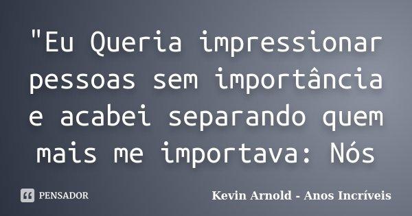 """""""Eu Queria impressionar pessoas sem importância e acabei separando quem mais me importava: Nós... Frase de Kevin Arnold - Anos Incriveis."""