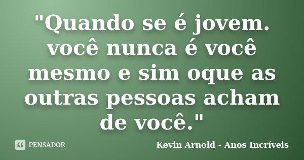 """""""Quando se é jovem. você nunca é você mesmo e sim oque as outras pessoas acham de você.""""... Frase de Kevin Arnold - Anos Incriveis."""