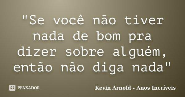 """""""Se você não tiver nada de bom pra dizer sobre alguém, então não diga nada""""... Frase de Kevin Arnold - Anos Incriveis."""