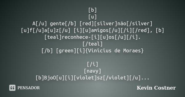 [b] [u] A[/u] gente[/b] [red][silver]não[/silver] [u]f[/u]a[u]z[/u] [i][u]amigos[/u][/i][/red], [b][teal]reconhece-[i][u]os[/u][/i]. [/teal] [/b] [green][i]{Vin... Frase de Kevin Costner.