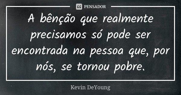 A bênção que realmente precisamos só pode ser encontrada na pessoa que, por nós, se tornou pobre.... Frase de Kevin DeYoung.