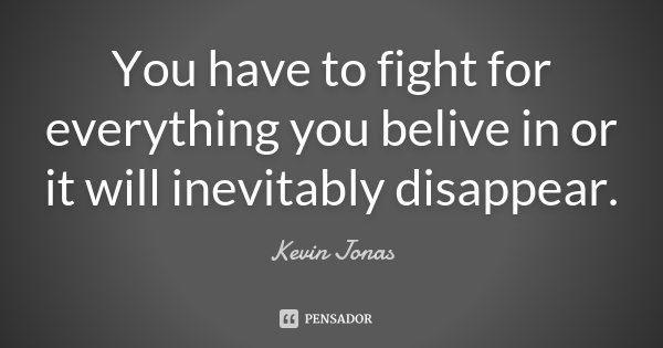 You have to fight for everything you belive in or it will inevitably disappear.... Frase de Kevin Jonas.