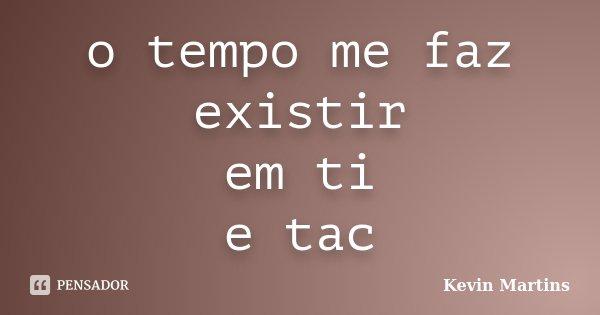 o tempo me faz existir em ti e tac... Frase de Kevin Martins.
