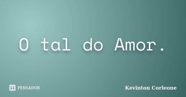 O tal do Amor.... Frase de Kevinton Corleone.