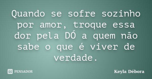 Quando se sofre sozinho por amor, troque essa dor pela DÓ a quem não sabe o que é viver de verdade.... Frase de Keyla Débora.
