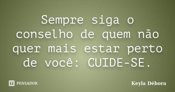 Sempre siga o conselho de quem não quer mais estar perto de você: CUIDE-SE.... Frase de Keyla Débora.