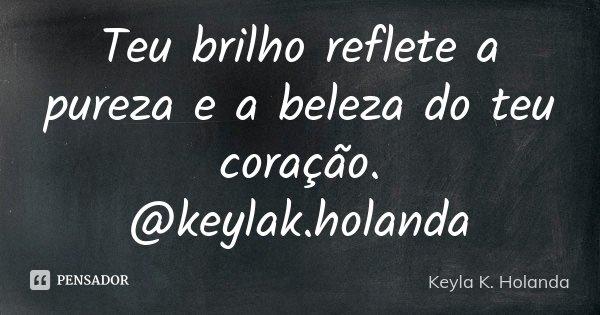 Teu brilho reflete a pureza e a beleza do teu coração. @keylak.holanda... Frase de Keyla K. Holanda.