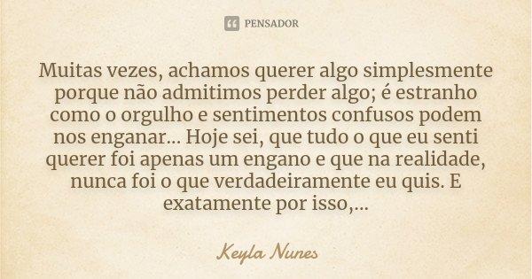 Muitas vezes, achamos querer algo simplesmente porque não admitimos perder algo; é estranho como o orgulho e sentimentos confusos podem nos enganar... Hoje sei,... Frase de Keyla Nunes.