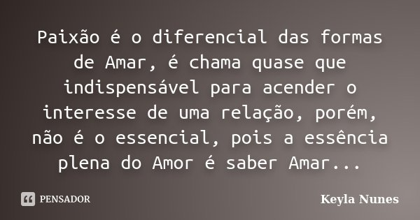 Paixão é o diferencial das formas de Amar, é chama quase que indispensável para acender o interesse de uma relação, porém, não é o essencial, pois a essência pl... Frase de Keyla Nunes.