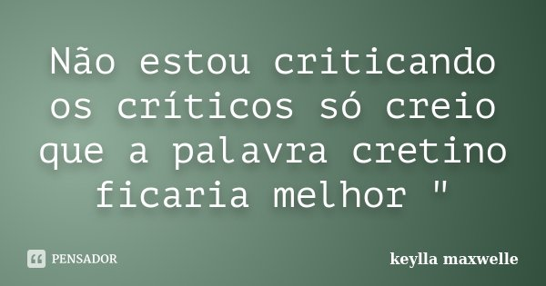 """Não estou criticando os críticos só creio que a palavra cretino ficaria melhor """"... Frase de keylla maxwelle."""