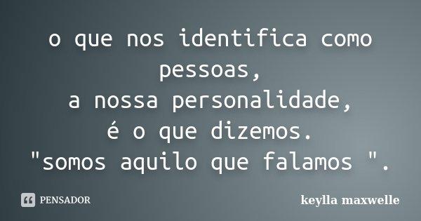 """o que nos identifica como pessoas, a nossa personalidade, é o que dizemos. """"somos aquilo que falamos """".... Frase de keylla maxwelle."""