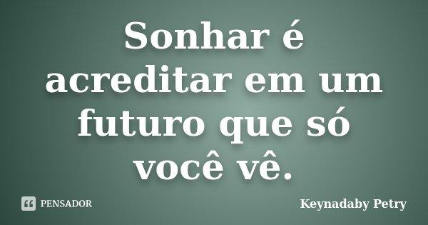 Sonhar é acreditar em um futuro que só você vê.... Frase de Keynadaby Petry.