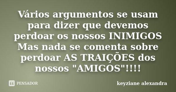 """Vários argumentos se usam para dizer que devemos perdoar os nossos INIMIGOS Mas nada se comenta sobre perdoar AS TRAIÇÕES dos nossos """"AMIGOS""""!!!!... Frase de keyziane alexandra."""