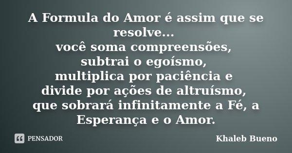 A Formula do Amor é assim que se resolve... você soma compreensões, subtrai o egoísmo, multiplica por paciência e divide por ações de altruísmo, que sobrará inf... Frase de Khaleb Bueno.