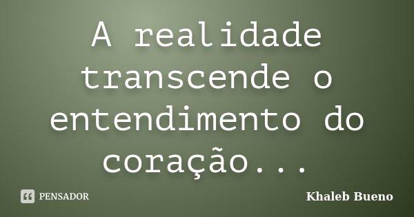 A realidade transcende o entendimento do coração...... Frase de Khaleb Bueno.