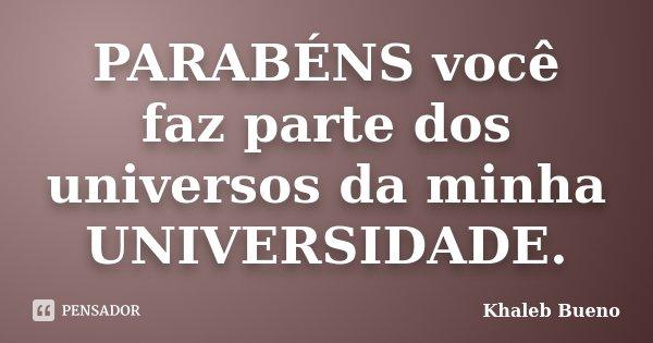 PARABÉNS você faz parte dos universos da minha UNIVERSIDADE.... Frase de Khaleb Bueno.