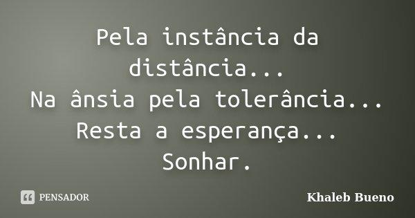 Pela instância da distância... Na ânsia pela tolerância... Resta a esperança... Sonhar.... Frase de Khaleb Bueno.