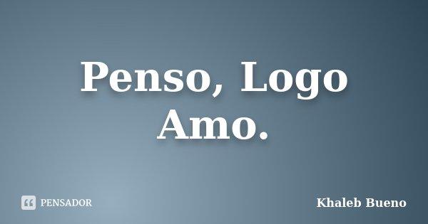 Penso, Logo Amo.... Frase de Khaleb Bueno.