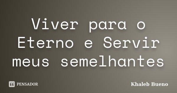 Viver para o Eterno e Servir meus semelhantes... Frase de Khaleb Bueno.