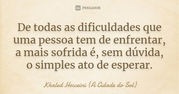 De todas as dificuldades que uma pessoa tem de enfrentar, a mais sofrida é, sem dúvida, o simples ato de esperar.... Frase de Khaled Hosseini - A Cidade do Sol.