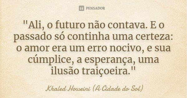 """""""Ali, o futuro não contava. E o passado só continha uma certeza: o amor era um erro nocivo, e sua cúmplice, a esperança, uma ilusão traiçoeira.""""... Frase de Khaled Hosseini (A Cidade do Sol)."""