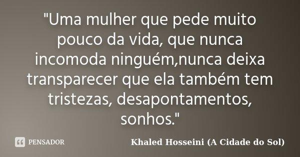 """""""Uma mulher que pede muito pouco da vida, que nunca incomoda ninguém,nunca deixa transparecer que ela também tem tristezas, desapontamentos, sonhos.""""... Frase de Khaled Hosseini (A Cidade do Sol)."""