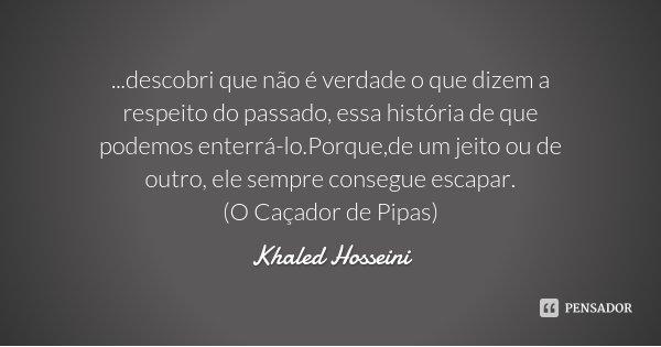 ...descobri que não é verdade o que dizem a respeito do passado, essa história de que podemos enterrá-lo.Porque,de um jeito ou de outro, ele sempre consegue esc... Frase de Khaled Hosseini.