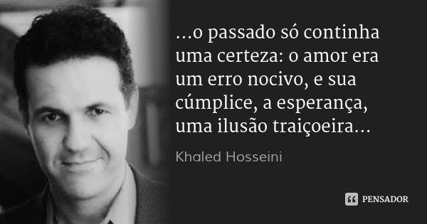 ...o passado só continha uma certeza: o amor era um erro nocivo, e sua cúmplice, a esperança, uma ilusão traiçoeira...... Frase de Khaled Hosseini.