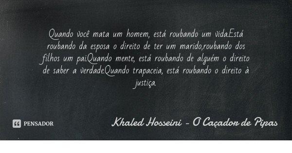 Quando você mata um homem, está roubando um vida.Está roubando da esposa o direito de ter um marido,roubando dos filhos um pai.Quando mente, está roubando de al... Frase de Khaled Hosseini - O Caçador de Pipas.