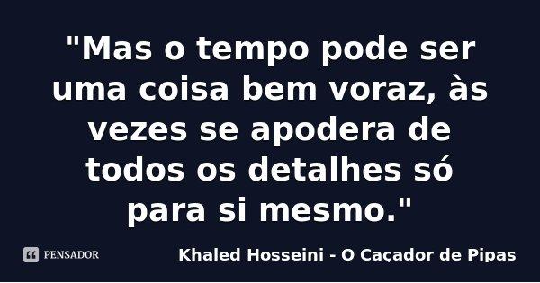 """""""Mas o tempo pode ser uma coisa bem voraz, às vezes se apodera de todos os detalhes só para si mesmo.""""... Frase de Khaled Hosseini (O Caçador de Pipas)."""