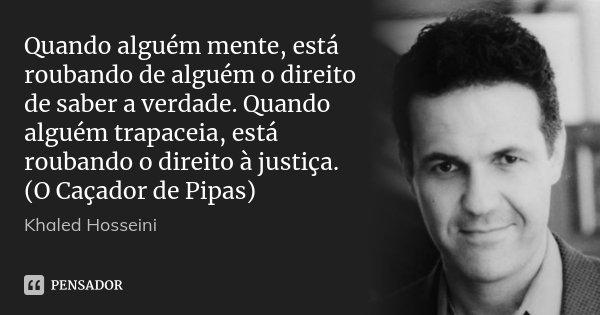 Quando alguém mente, está roubando de alguém o direito de saber a verdade. Quando alguém trapaceia, está roubando o direito à justiça. (O Caçador de Pipas)... Frase de Khaled Hosseini.