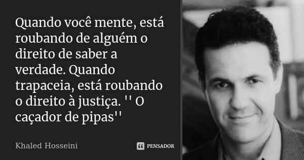 Quando você mente, está roubando de alguém o direito de saber a verdade. Quando trapaceia, está roubando o direito à justiça. '' O caçador de pipas''... Frase de Khaled Hosseini.