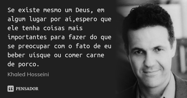 Se existe mesmo um Deus, em algum lugar por aí,espero que ele tenha coisas mais importantes para fazer do que se preocupar com o fato de eu beber uísque ou come... Frase de Khaled Hosseini.