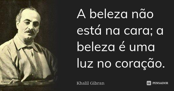 A beleza não está na cara; a beleza é uma luz no coração.... Frase de Khalil Gibran.